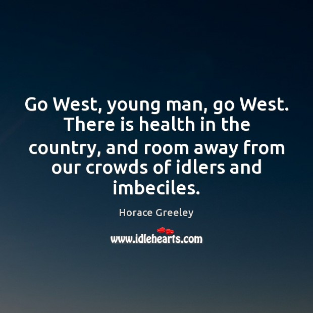 Image, Go West, young man, go West. There is health in the country,