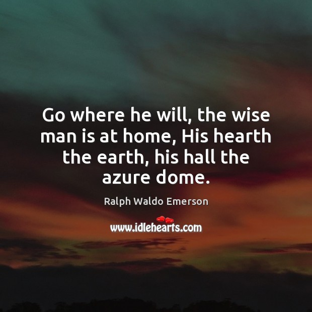Image, Go where he will, the wise man is at home, His hearth the earth, his hall the azure dome.