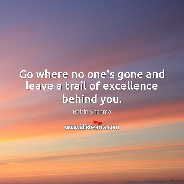 Image, Go where no one's gone and leave a trail of excellence behind you.