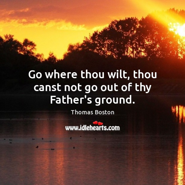 Image, Go where thou wilt, thou canst not go out of thy Father's ground.