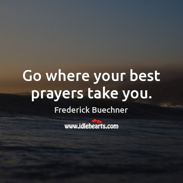 Go where your best prayers take you. Frederick Buechner Picture Quote