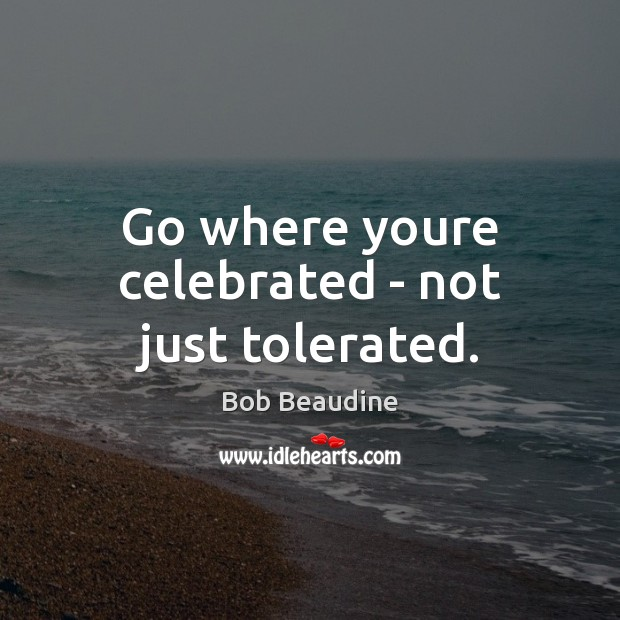 Image, Go where youre celebrated – not just tolerated.