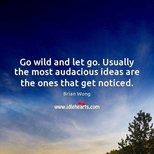 Image, Go wild and let go. Usually the most audacious ideas are the ones that get noticed.