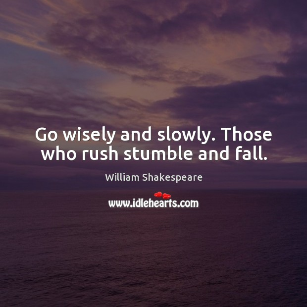 Go wisely and slowly. Those who rush stumble and fall. Image