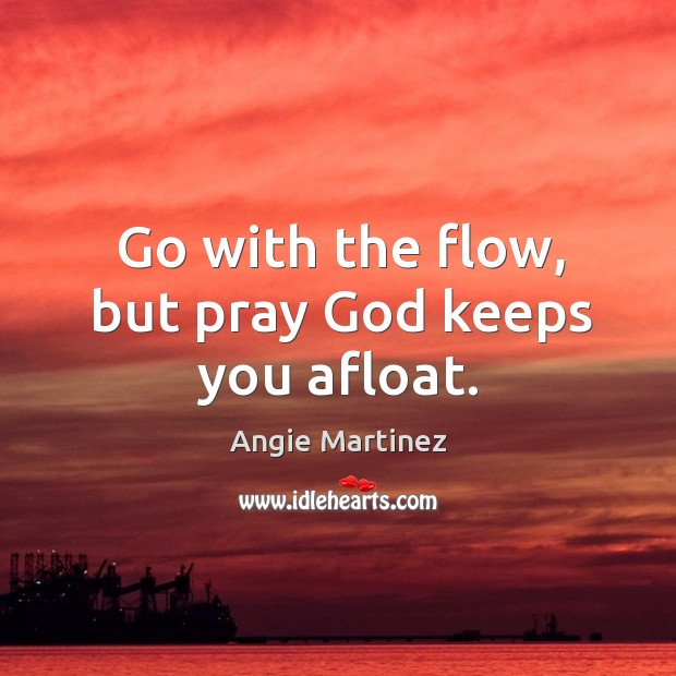 Image, Go with the flow, but pray God keeps you afloat.