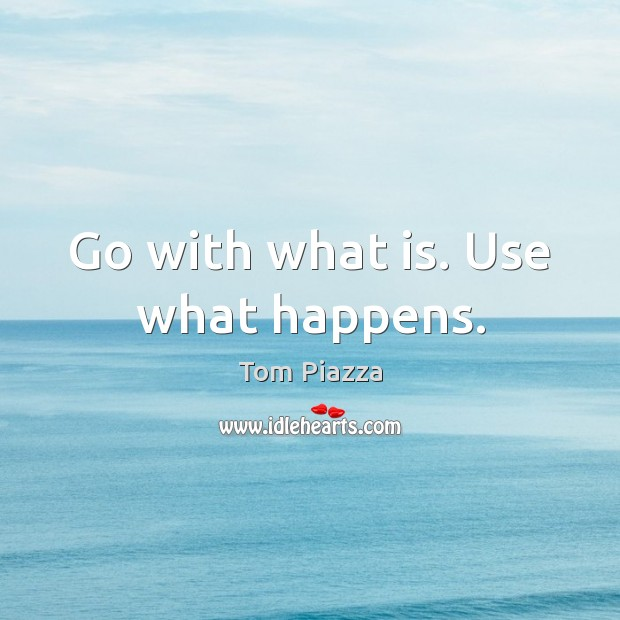 Go with what is. Use what happens. Image