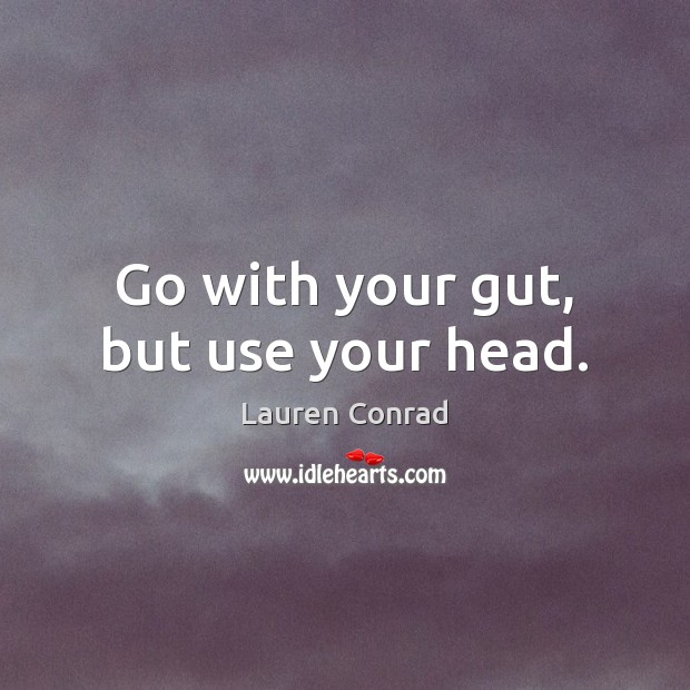 Go with your gut, but use your head. Lauren Conrad Picture Quote