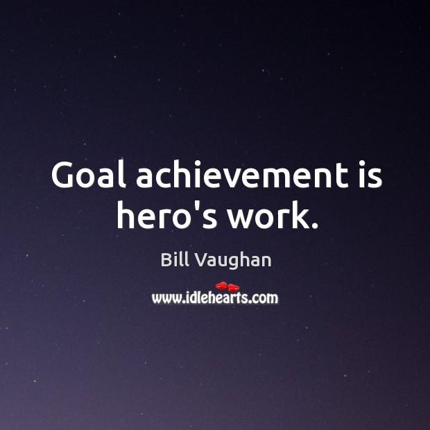 Goal achievement is hero's work. Achievement Quotes Image