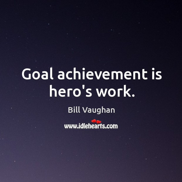 Goal achievement is hero's work. Achievement Quotes Image