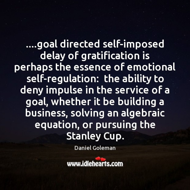 ….goal directed self-imposed delay of gratification is perhaps the essence of emotional Image