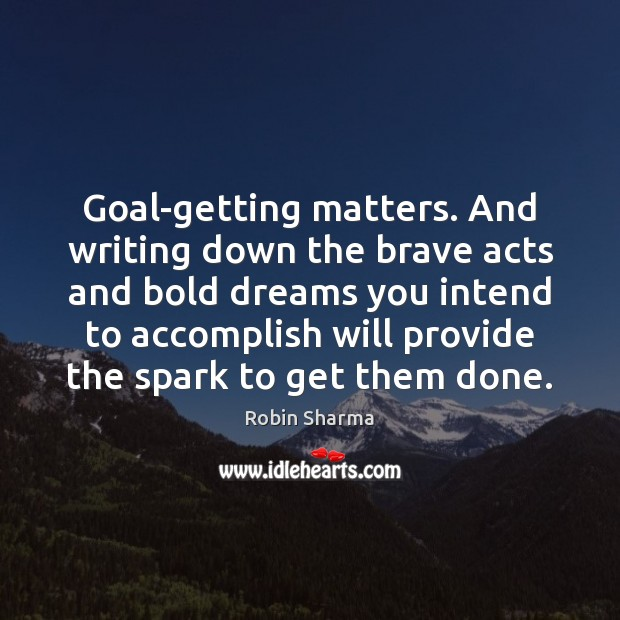 Goal-getting matters. And writing down the brave acts and bold dreams you Image