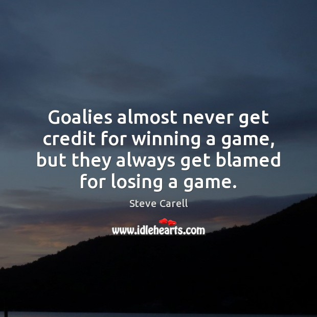 Goalies almost never get credit for winning a game, but they always Steve Carell Picture Quote