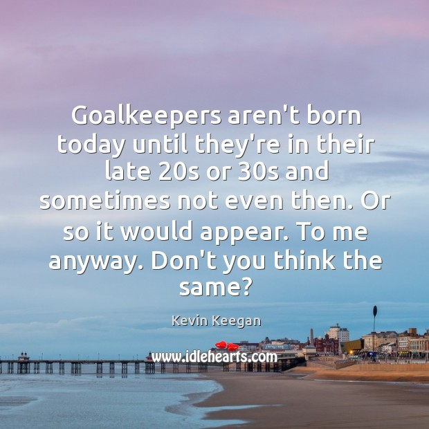 Goalkeepers aren't born today until they're in their late 20s or 30s Kevin Keegan Picture Quote