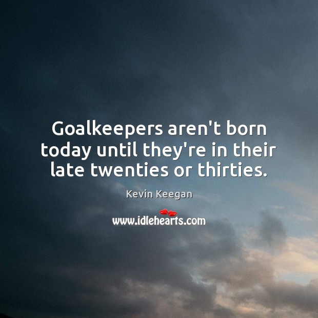 Goalkeepers aren't born today until they're in their late twenties or thirties. Kevin Keegan Picture Quote