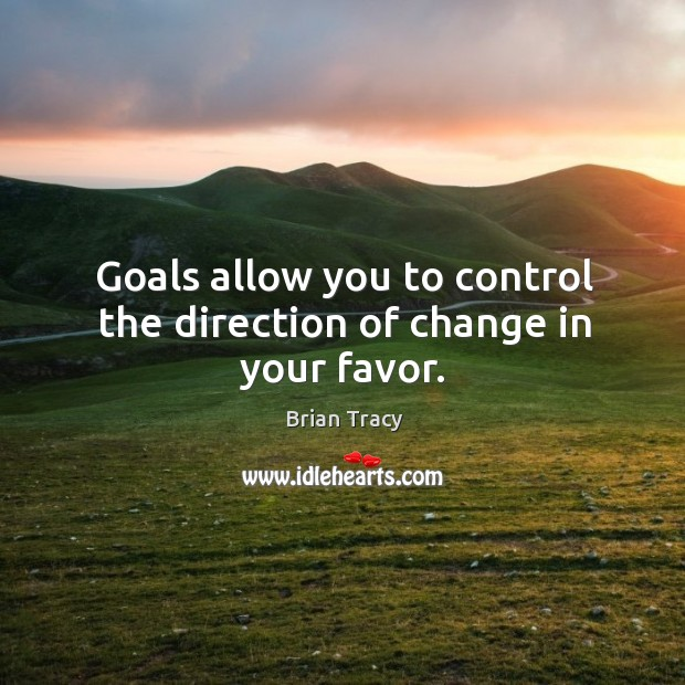 Goals allow you to control the direction of change in your favor. Image