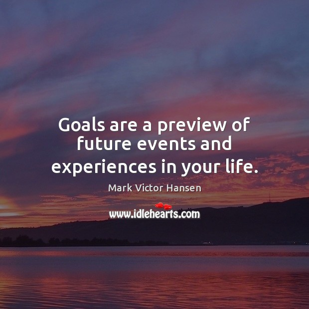 Image, Goals are a preview of future events and experiences in your life.