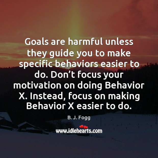 Image, Goals are harmful unless they guide you to make specific behaviors easier