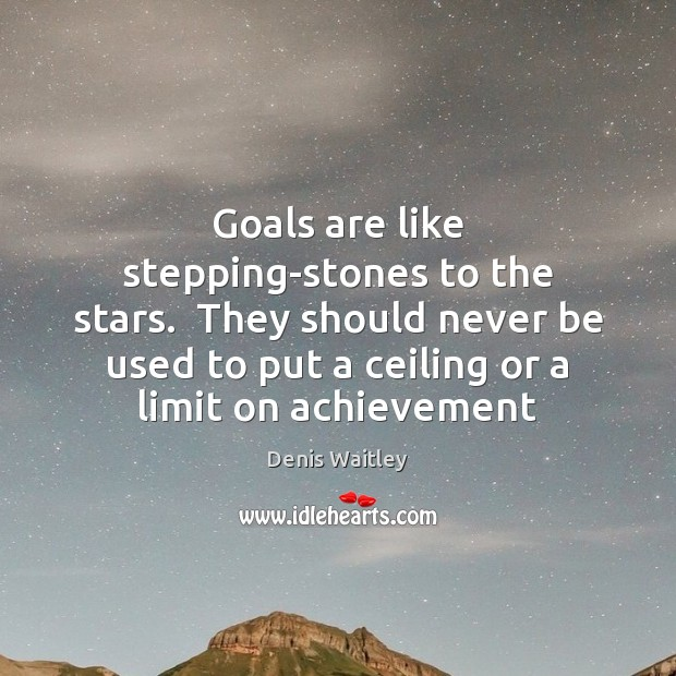 Image, Goals are like stepping-stones to the stars.  They should never be used
