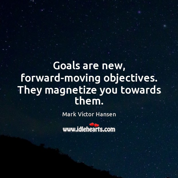 Goals are new, forward-moving objectives. They magnetize you towards them. Image