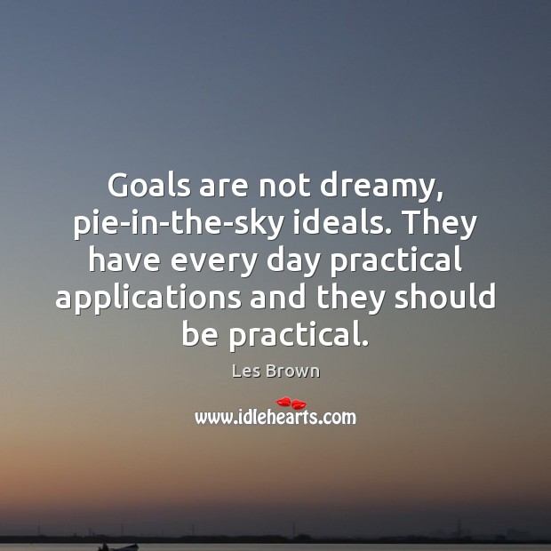 Goals are not dreamy, pie-in-the-sky ideals. They have every day practical applications Les Brown Picture Quote