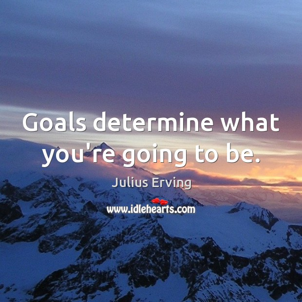 Goals determine what you're going to be. Image