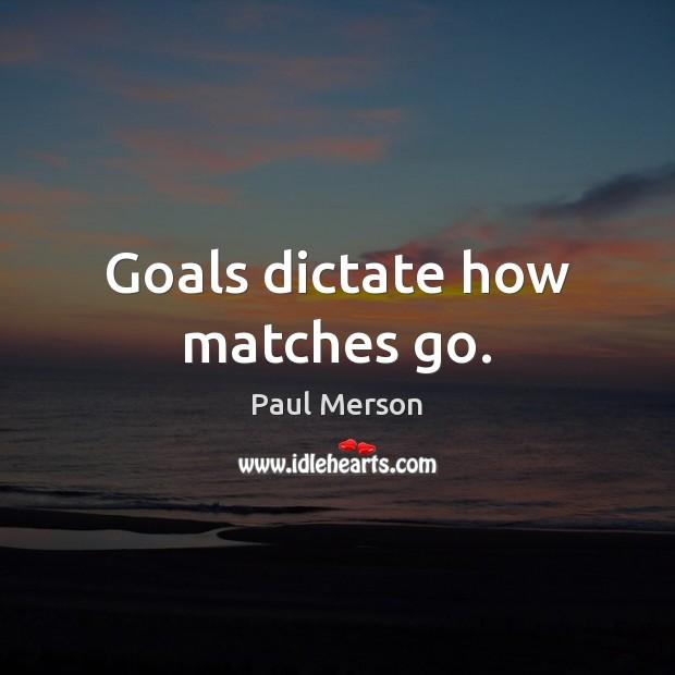 Goals dictate how matches go. Image