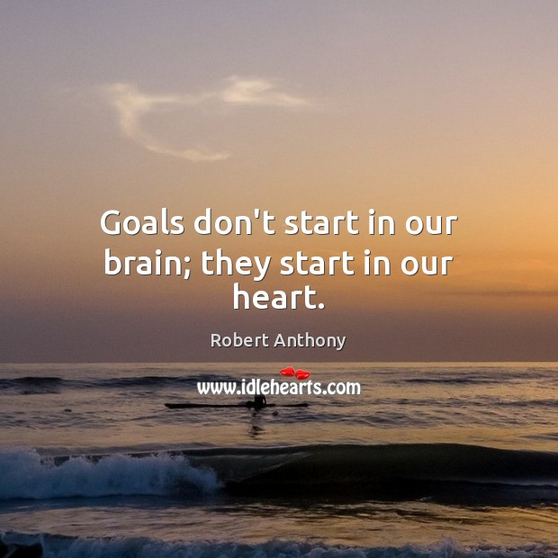 Goals don't start in our brain; they start in our heart. Robert Anthony Picture Quote