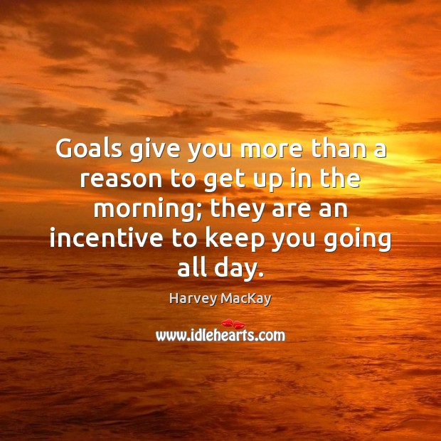 Goals give you more than a reason to get up in the Harvey MacKay Picture Quote
