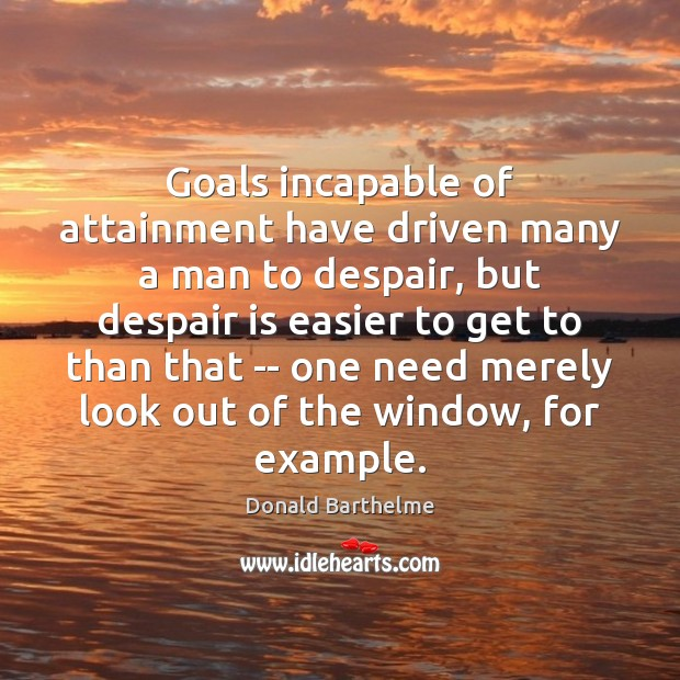 Goals incapable of attainment have driven many a man to despair, but Donald Barthelme Picture Quote