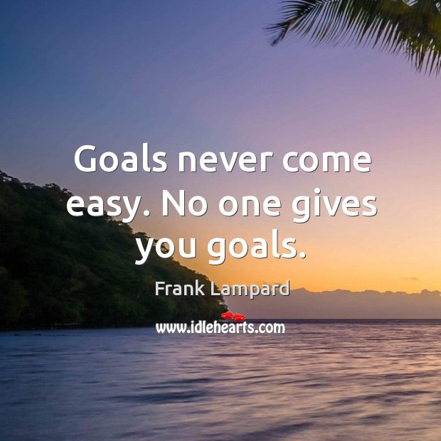 Goals never come easy. No one gives you goals. Image
