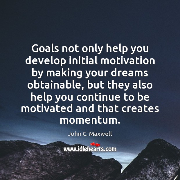 Goals not only help you develop initial motivation by making your dreams Image
