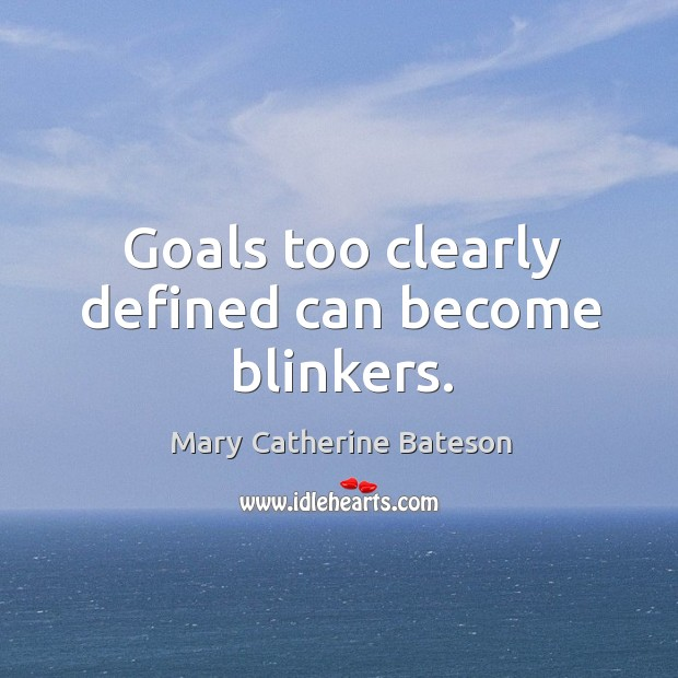 Goals too clearly defined can become blinkers. Image