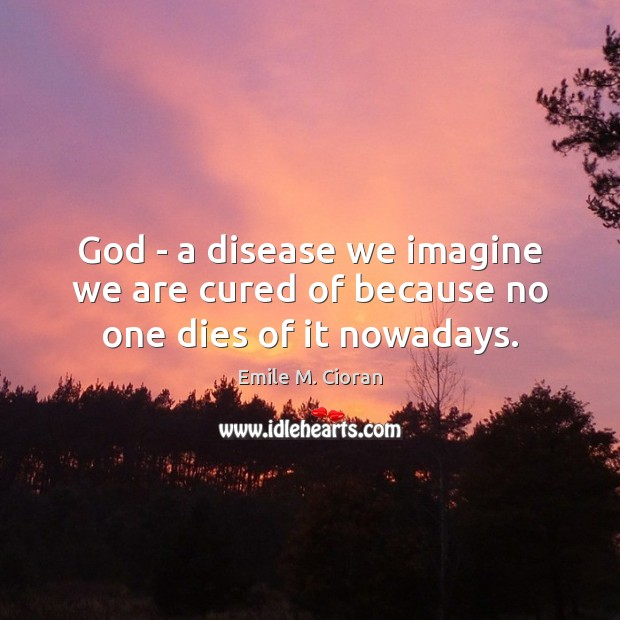 God – a disease we imagine we are cured of because no one dies of it nowadays. Image