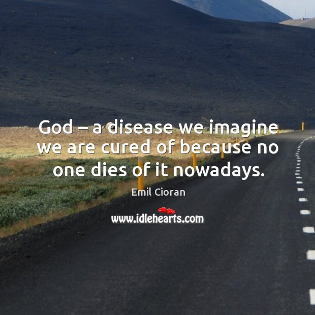 God – a disease we imagine we are cured of because no one dies of it nowadays. Emil Cioran Picture Quote