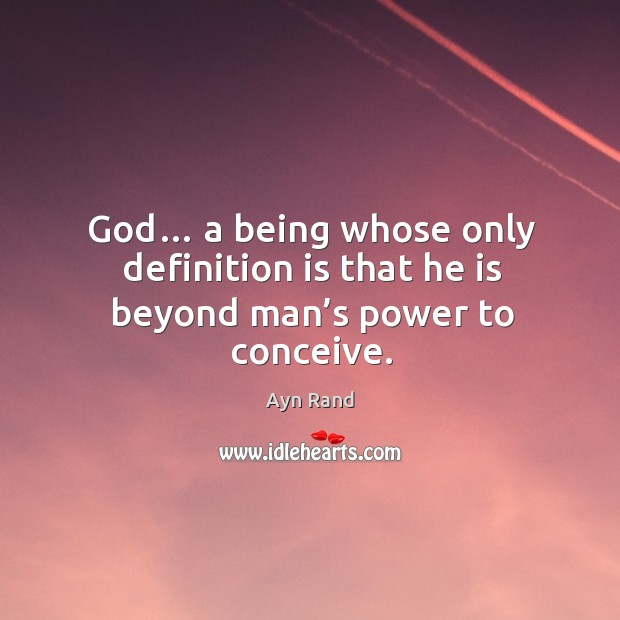 God… a being whose only definition is that he is beyond man's power to conceive. Image