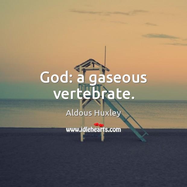 God: a gaseous vertebrate. Aldous Huxley Picture Quote