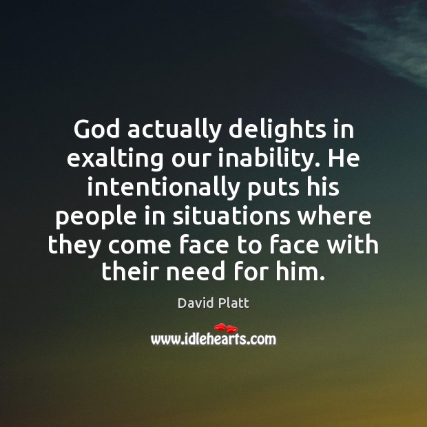 God actually delights in exalting our inability. He intentionally puts his people Image