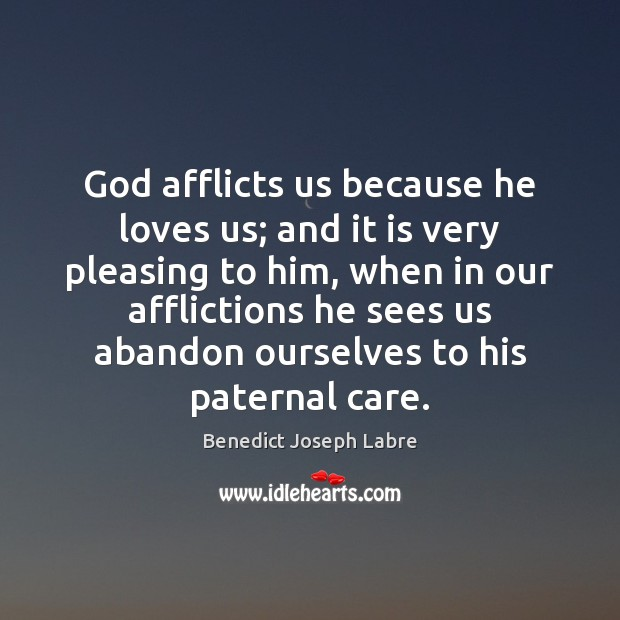Image, God afflicts us because he loves us; and it is very pleasing