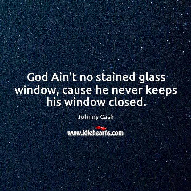 God Ain't no stained glass window, cause he never keeps his window closed. Image