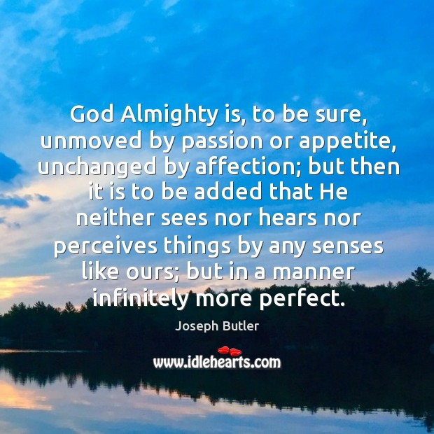God almighty is, to be sure, unmoved by passion or appetite, unchanged by affection; Joseph Butler Picture Quote
