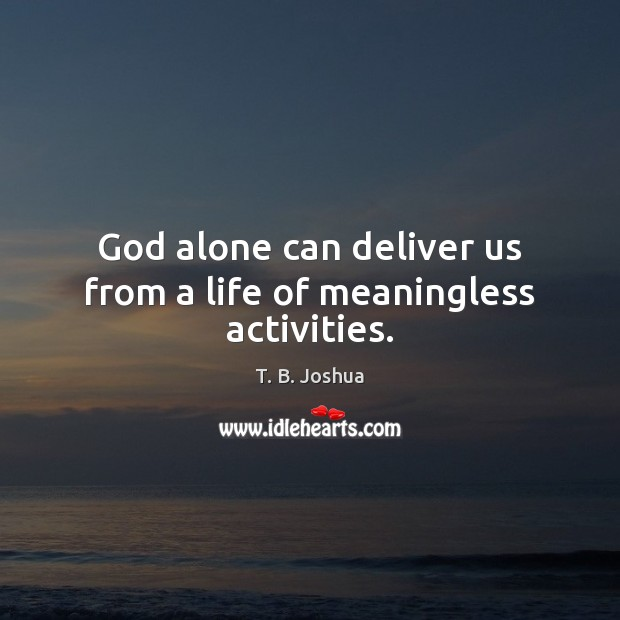 God alone can deliver us from a life of meaningless activities. T. B. Joshua Picture Quote