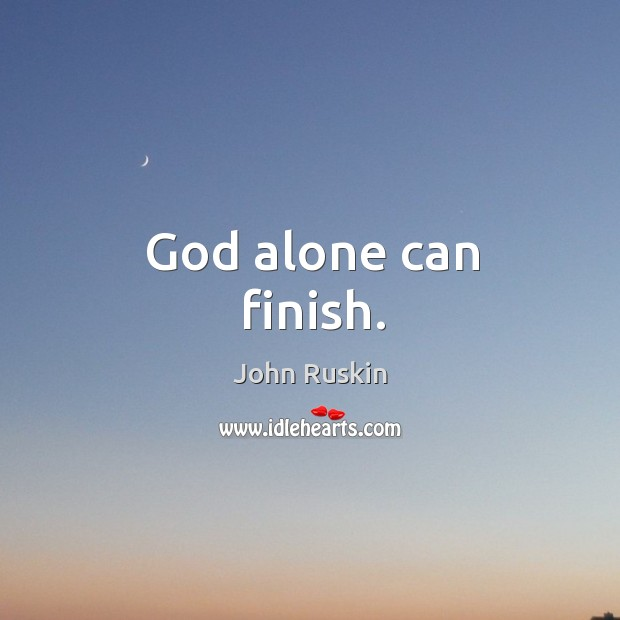 Image, God alone can finish.
