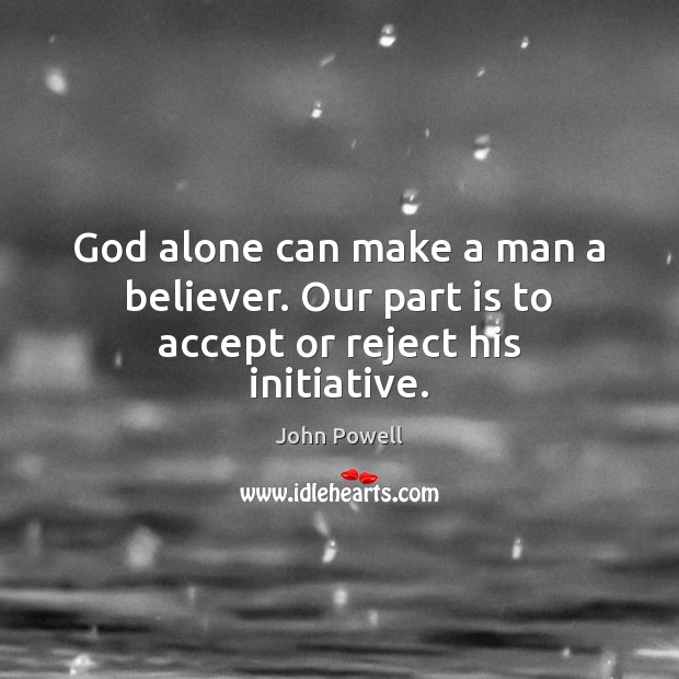 John Powell Picture Quote image saying: God alone can make a man a believer. Our part is to accept or reject his initiative.