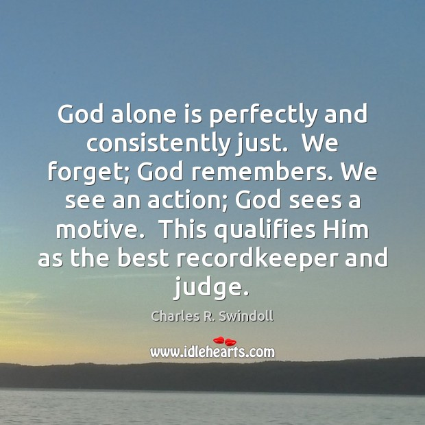 God alone is perfectly and consistently just.  We forget; God remembers. We Charles R. Swindoll Picture Quote