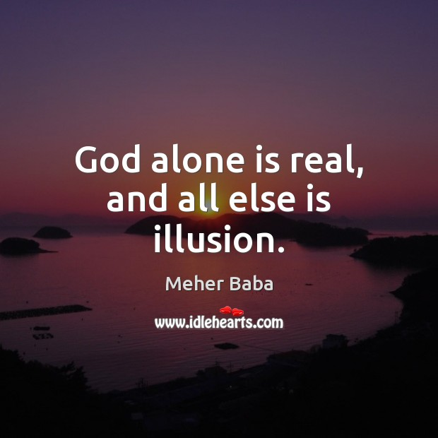 God alone is real, and all else is illusion. Meher Baba Picture Quote