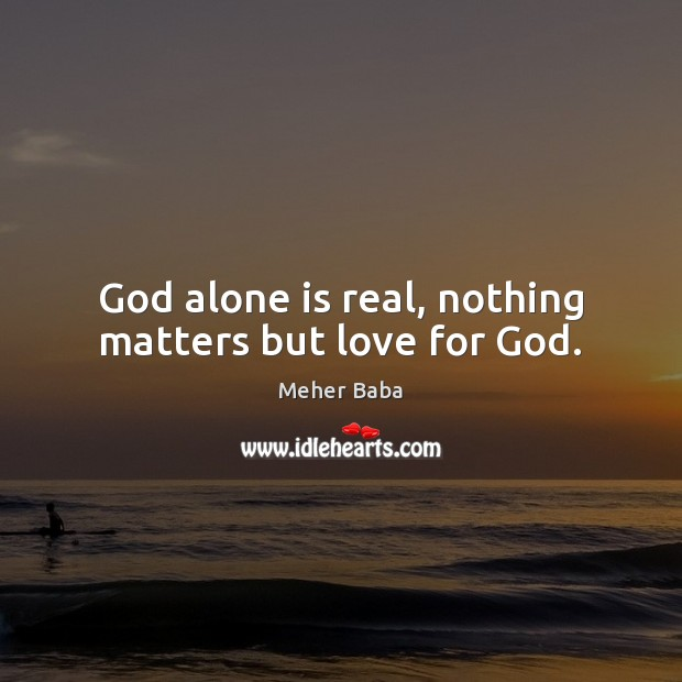 God alone is real, nothing matters but love for God. Meher Baba Picture Quote