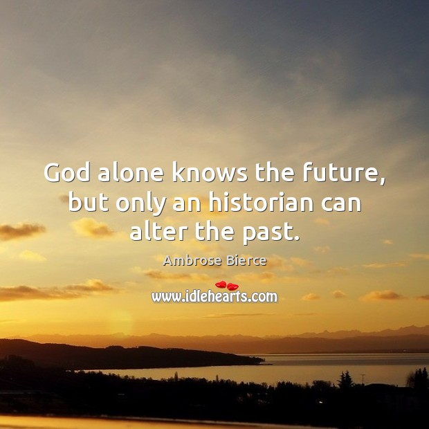 Image, God alone knows the future, but only an historian can alter the past.