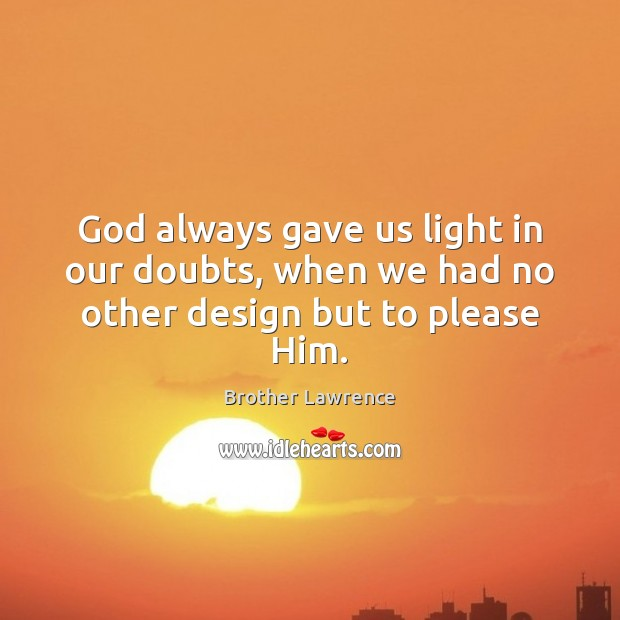 Image, God always gave us light in our doubts, when we had no other design but to please Him.
