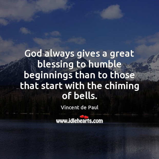 God always gives a great blessing to humble beginnings than to those Vincent de Paul Picture Quote