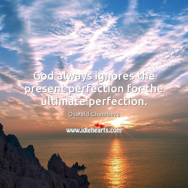 God always ignores the present perfection for the ultimate perfection. Image